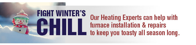 Fight winter's Chill: Our Heating Experts can help with furnace installation and repairs to keep you toasty all season long.